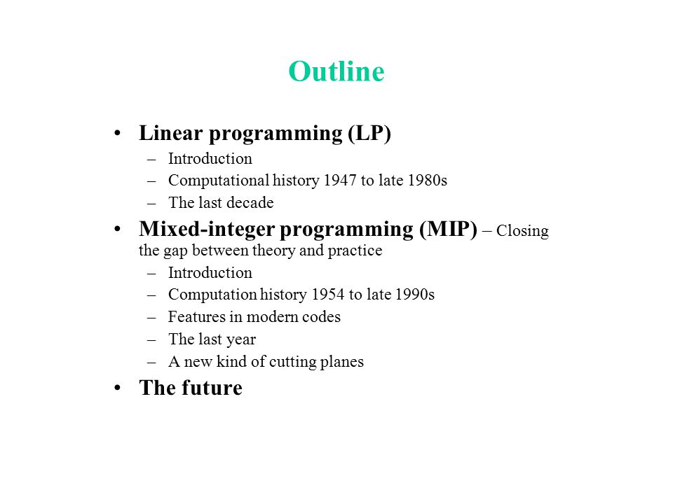 Outline Linear programming (LP) –Introduction –Computational history 1947 to late 1980s –The last decade Mixed-integer programming (MIP) – Closing the
