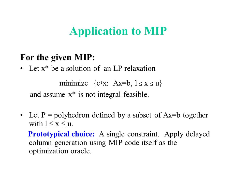 Application to MIP For the given MIP: Let x* be a solution of an LP relaxation minimize {c T x: Ax=b, l  x  u} and assume x* is not integral feasibl