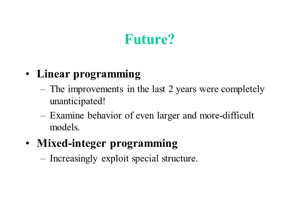 Future? Linear programming –The improvements in the last 2 years were completely unanticipated! –Examine behavior of even larger and more-difficult mo