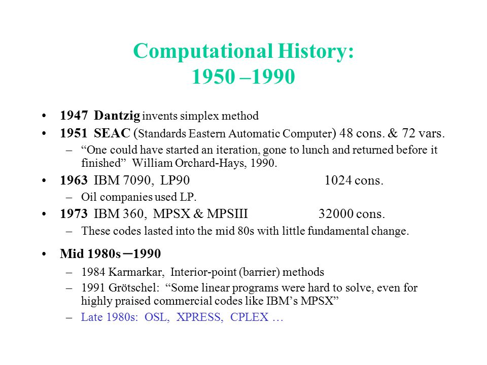 """Computational History: 1950 –1990 1947 Dantzig invents simplex method 1951 SEAC ( Standards Eastern Automatic Computer ) 48 cons. & 72 vars. –""""One cou"""