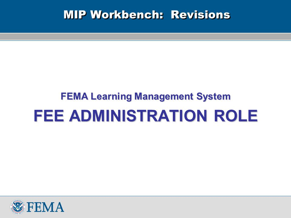 MIP Workbench: Revisions FEMA Learning Management System FEE ADMINISTRATION ROLE