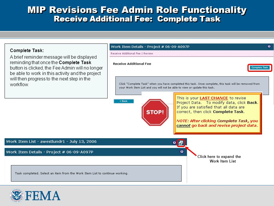 Click here to expand the Work Item List MIP Revisions Fee Admin Role Functionality Receive Additional Fee: Complete Task Complete Task: A brief reminder message will be displayed reminding that once the Complete Task button is clicked, the Fee Admin will no longer be able to work in this activity and the project will then progress to the next step in the workflow.