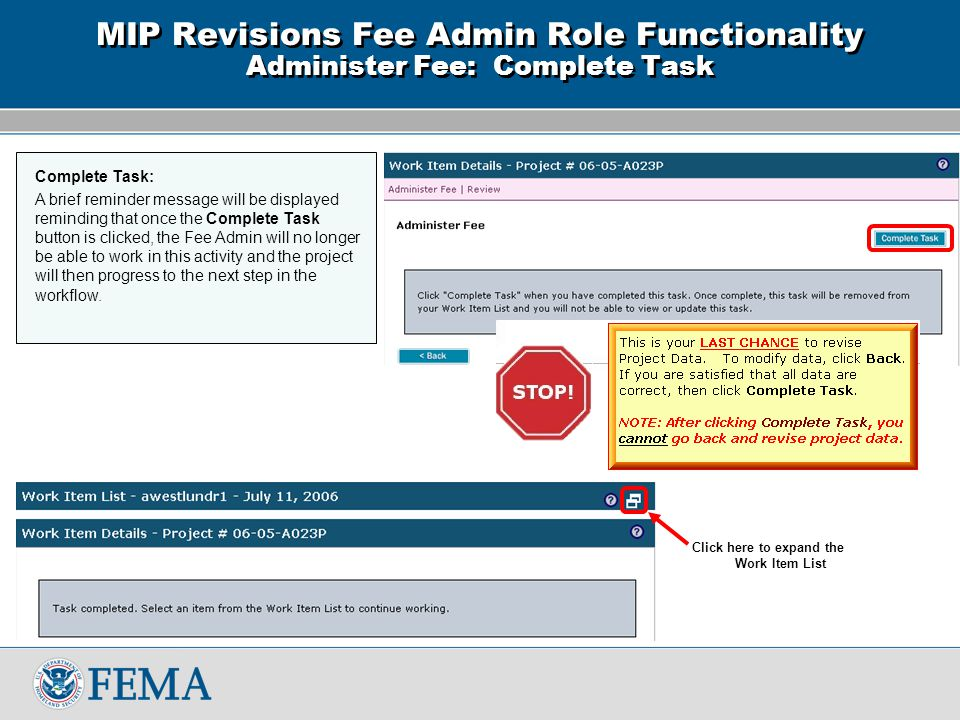 Click here to expand the Work Item List MIP Revisions Fee Admin Role Functionality Administer Fee: Complete Task Complete Task: A brief reminder message will be displayed reminding that once the Complete Task button is clicked, the Fee Admin will no longer be able to work in this activity and the project will then progress to the next step in the workflow.