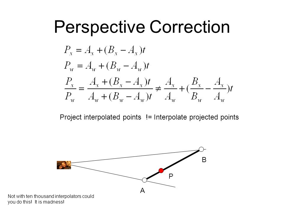 Perspective Correction A B P Not with ten thousand interpolators could you do this.