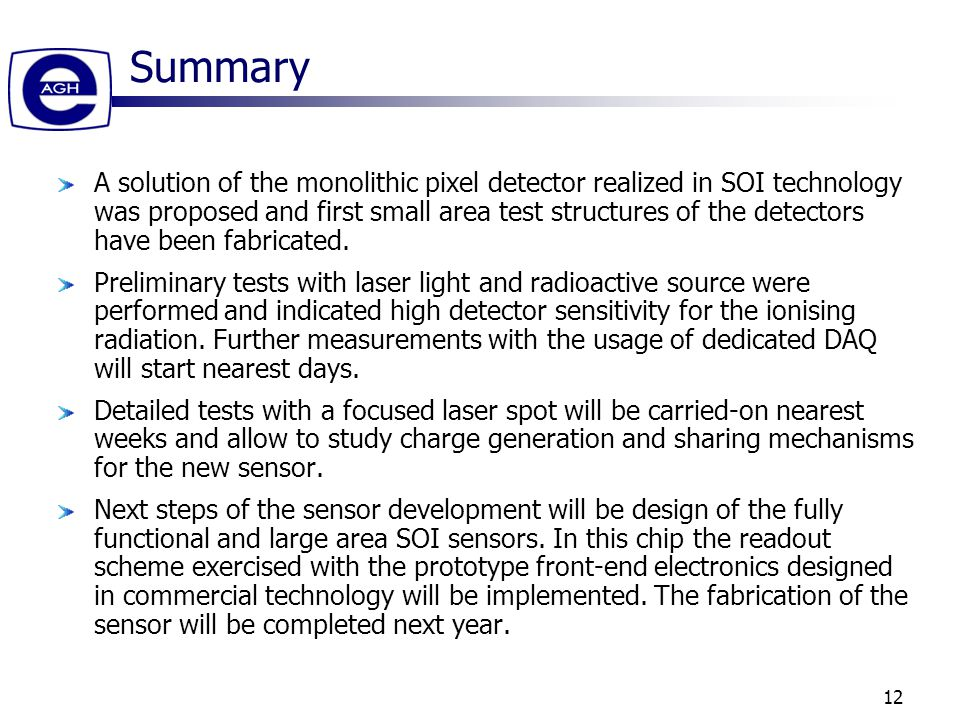 12 Summary A solution of the monolithic pixel detector realized in SOI technology was proposed and first small area test structures of the detectors have been fabricated.