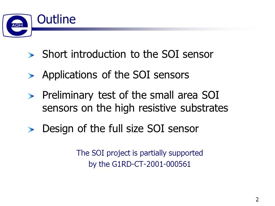 2 Outline Short introduction to the SOI sensor Applications of the SOI sensors Preliminary test of the small area SOI sensors on the high resistive substrates Design of the full size SOI sensor The SOI project is partially supported by the G1RD-CT-2001-000561