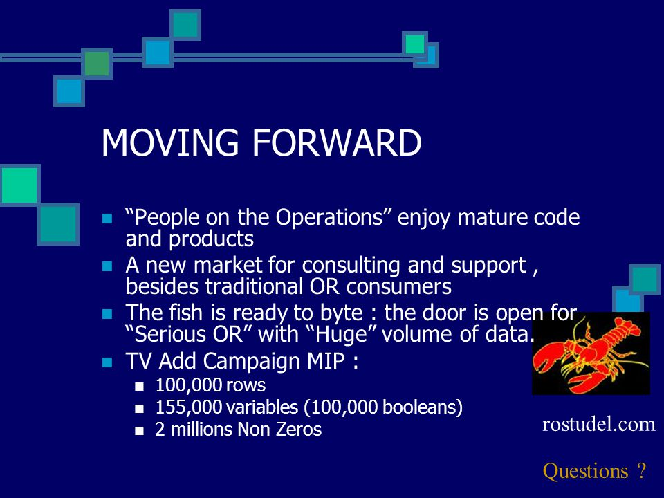 MOVING FORWARD People on the Operations enjoy mature code and products A new market for consulting and support, besides traditional OR consumers The fish is ready to byte : the door is open for Serious OR with Huge volume of data.