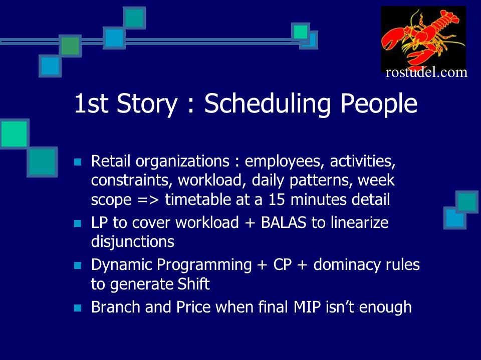 1st Story : Scheduling People Retail organizations : employees, activities, constraints, workload, daily patterns, week scope => timetable at a 15 minutes detail LP to cover workload + BALAS to linearize disjunctions Dynamic Programming + CP + dominacy rules to generate Shift Branch and Price when final MIP isn't enough rostudel.com