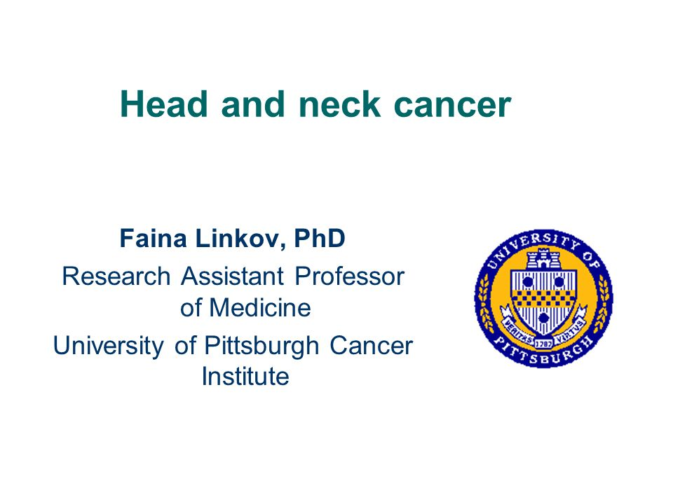 Head and neck cancer Faina Linkov, PhD Research Assistant Professor of Medicine University of Pittsburgh Cancer Institute