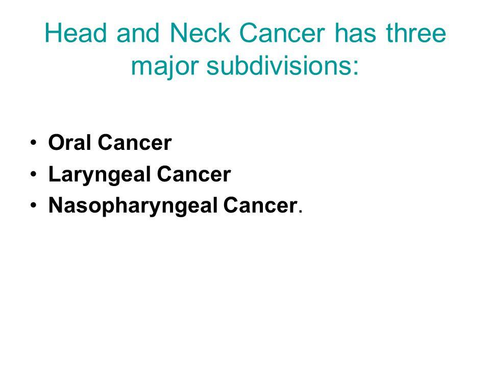 Head and Neck Cancer has three major subdivisions: Oral Cancer Laryngeal Cancer Nasopharyngeal Cancer.