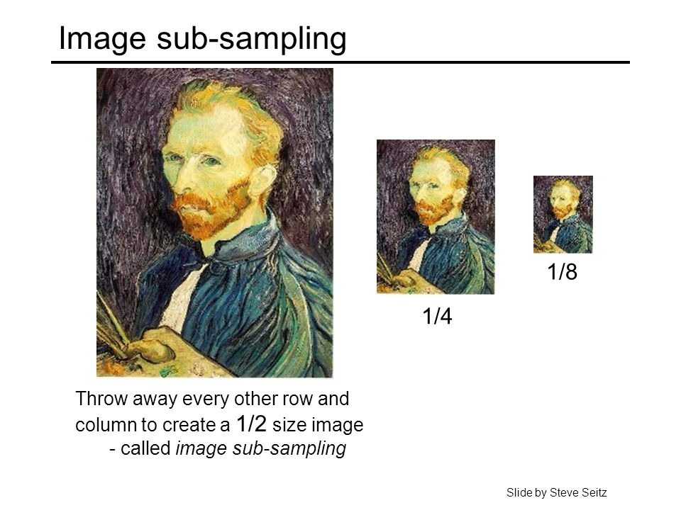 Image sub-sampling Throw away every other row and column to create a 1/2 size image - called image sub-sampling 1/4 1/8 Slide by Steve Seitz
