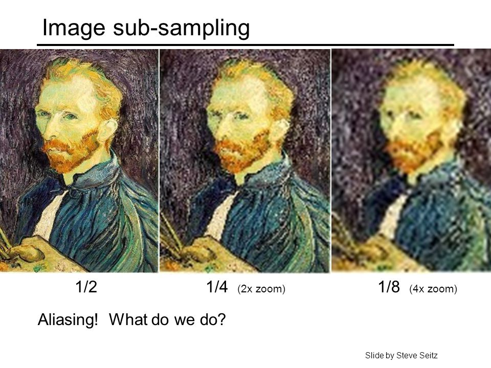 Image sub-sampling 1/4 (2x zoom) 1/8 (4x zoom) Aliasing! What do we do 1/2 Slide by Steve Seitz