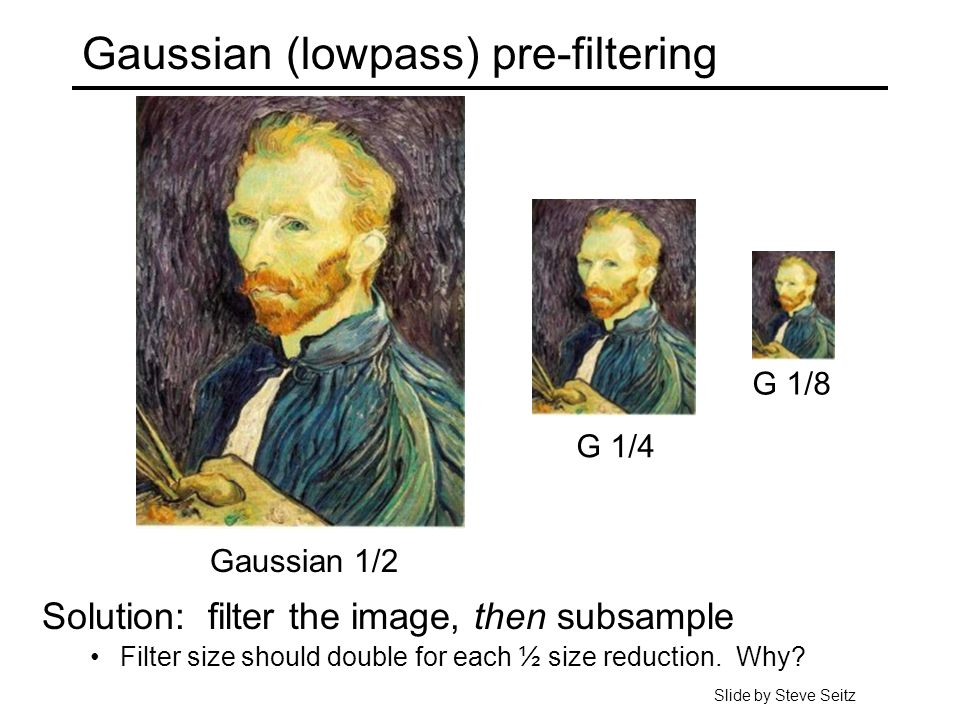 Gaussian (lowpass) pre-filtering G 1/4 G 1/8 Gaussian 1/2 Solution: filter the image, then subsample Filter size should double for each ½ size reduction.