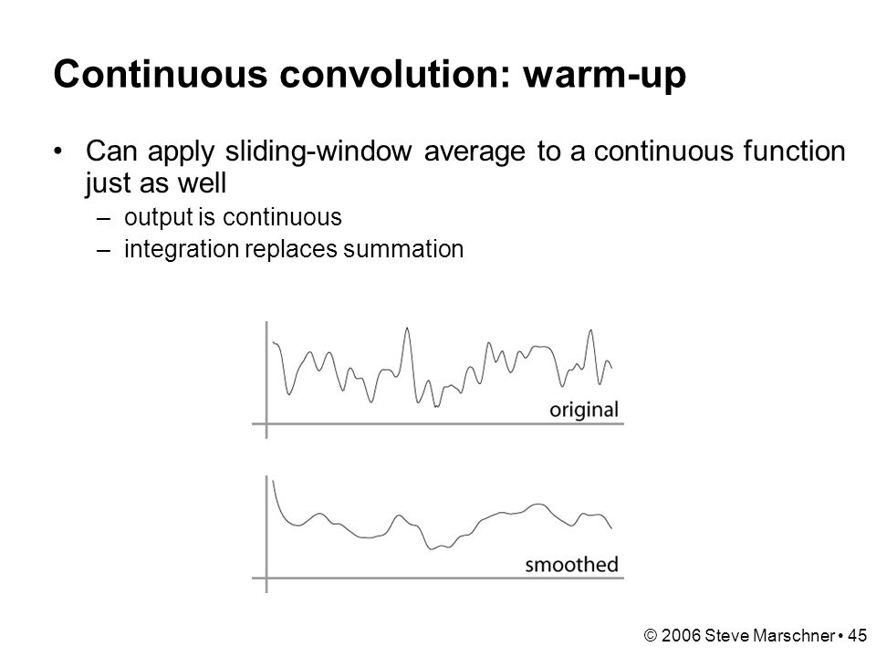 © 2006 Steve Marschner 45 Continuous convolution: warm-up Can apply sliding-window average to a continuous function just as well –output is continuous –integration replaces summation