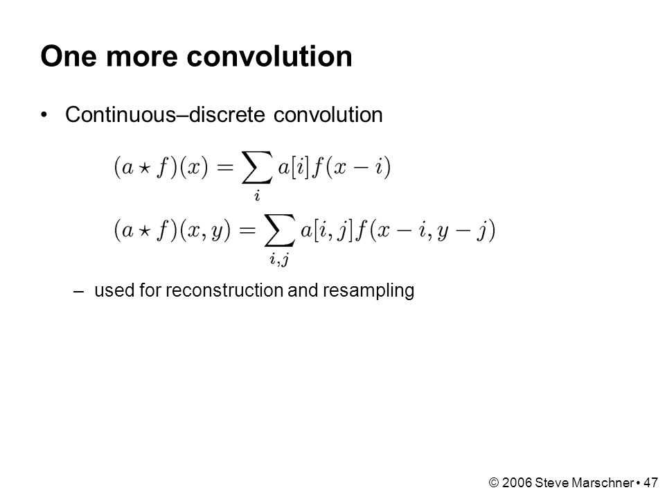© 2006 Steve Marschner 47 One more convolution Continuous–discrete convolution –used for reconstruction and resampling