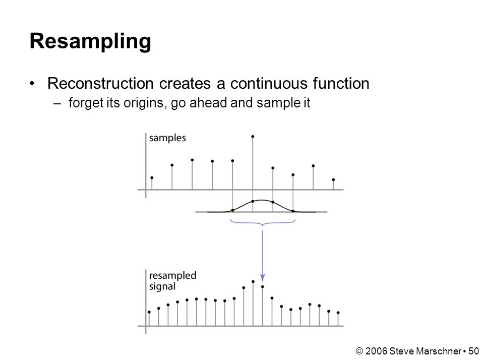 © 2006 Steve Marschner 50 Resampling Reconstruction creates a continuous function –forget its origins, go ahead and sample it