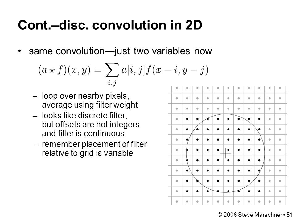 © 2006 Steve Marschner 51 Cont.–disc. convolution in 2D same convolution—just two variables now –loop over nearby pixels, average using filter weight