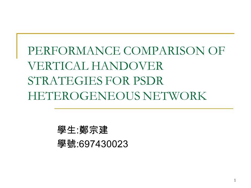 1 PERFORMANCE COMPARISON OF VERTICAL HANDOVER STRATEGIES FOR PSDR HETEROGENEOUS NETWORK 學生 : 鄭宗建 學號 :697430023