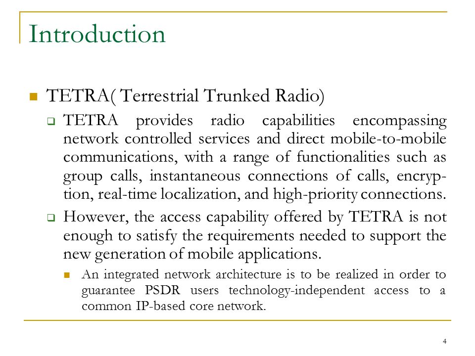 4 Introduction TETRA( Terrestrial Trunked Radio)  TETRA provides radio capabilities encompassing network controlled services and direct mobile-to-mobile communications, with a range of functionalities such as group calls, instantaneous connections of calls, encryp- tion, real-time localization, and high-priority connections.