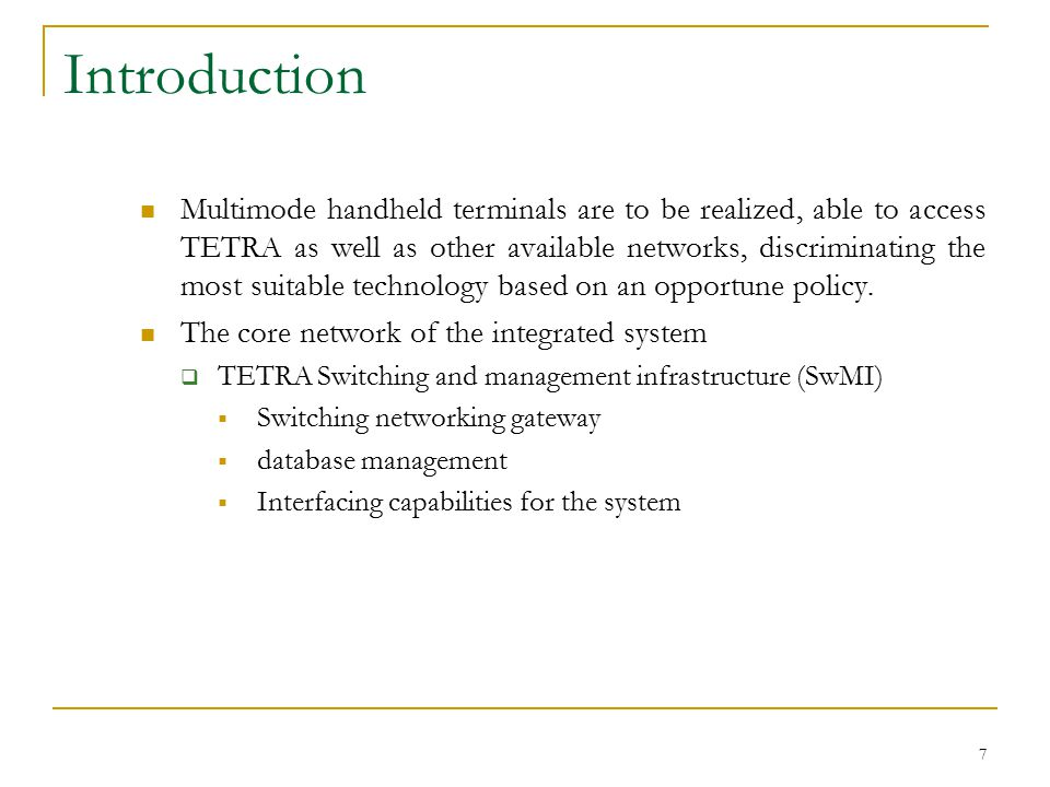 7 Introduction Multimode handheld terminals are to be realized, able to access TETRA as well as other available networks, discriminating the most suitable technology based on an opportune policy.