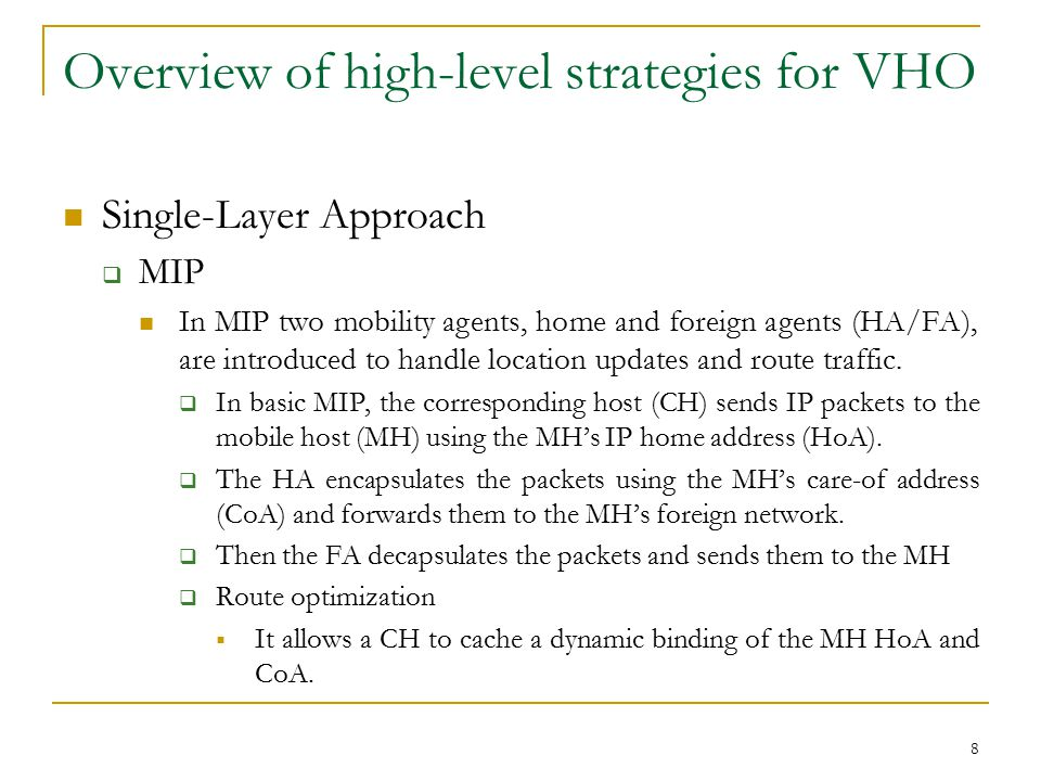 8 Overview of high-level strategies for VHO Single-Layer Approach  MIP In MIP two mobility agents, home and foreign agents (HA/FA), are introduced to handle location updates and route traffic.