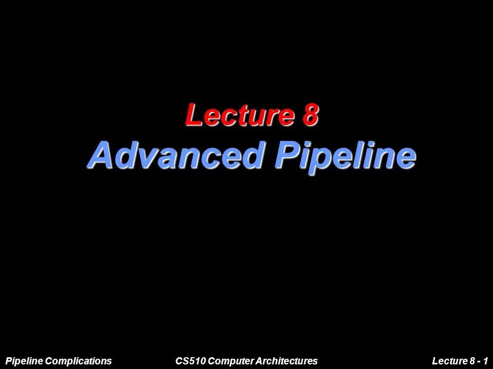 Pipeline ComplicationsCS510 Computer ArchitecturesLecture 8 - 1 Lecture 8 Advanced Pipeline