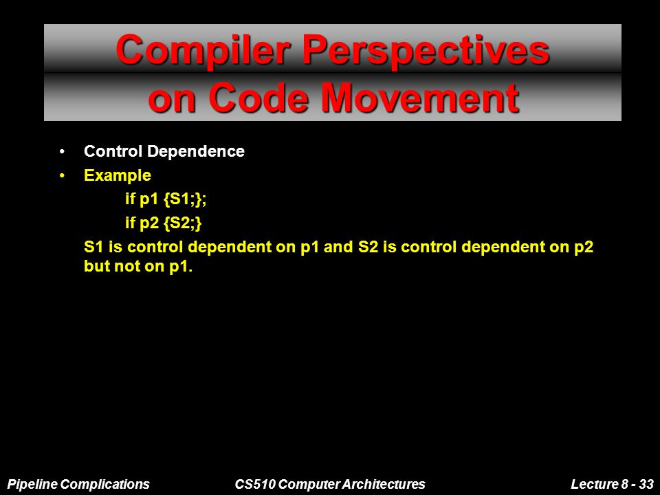 Pipeline ComplicationsCS510 Computer ArchitecturesLecture 8 - 33 Compiler Perspectives on Code Movement Control Dependence Example if p1 {S1;}; if p2 {S2;} S1 is control dependent on p1 and S2 is control dependent on p2 but not on p1.