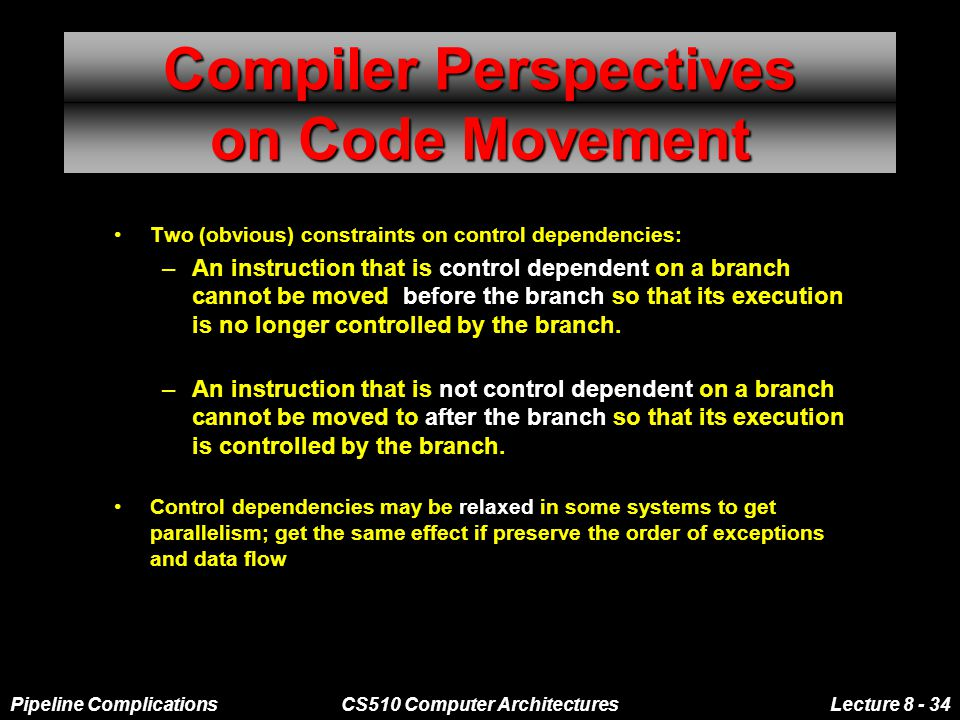 Pipeline ComplicationsCS510 Computer ArchitecturesLecture 8 - 34 Compiler Perspectives on Code Movement Two (obvious) constraints on control dependencies: –An instruction that is control dependent on a branch cannot be moved before the branch so that its execution is no longer controlled by the branch.