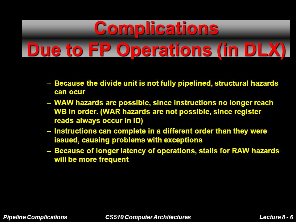 Pipeline ComplicationsCS510 Computer ArchitecturesLecture 8 - 6 Complications Due to FP Operations (in DLX) –Because the divide unit is not fully pipelined, structural hazards can ocur –WAW hazards are possible, since instructions no longer reach WB in order.