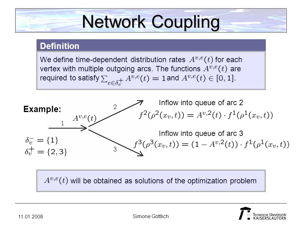 11.01.2008 Simone Göttlich Adjoint Calculus See Göttlich, Herty, Kirchner, Klar (2006): Optimal Control for Continuous Supply Network Models Adjoint calculus is used to solve PDE and ODE constrained optimization problems.