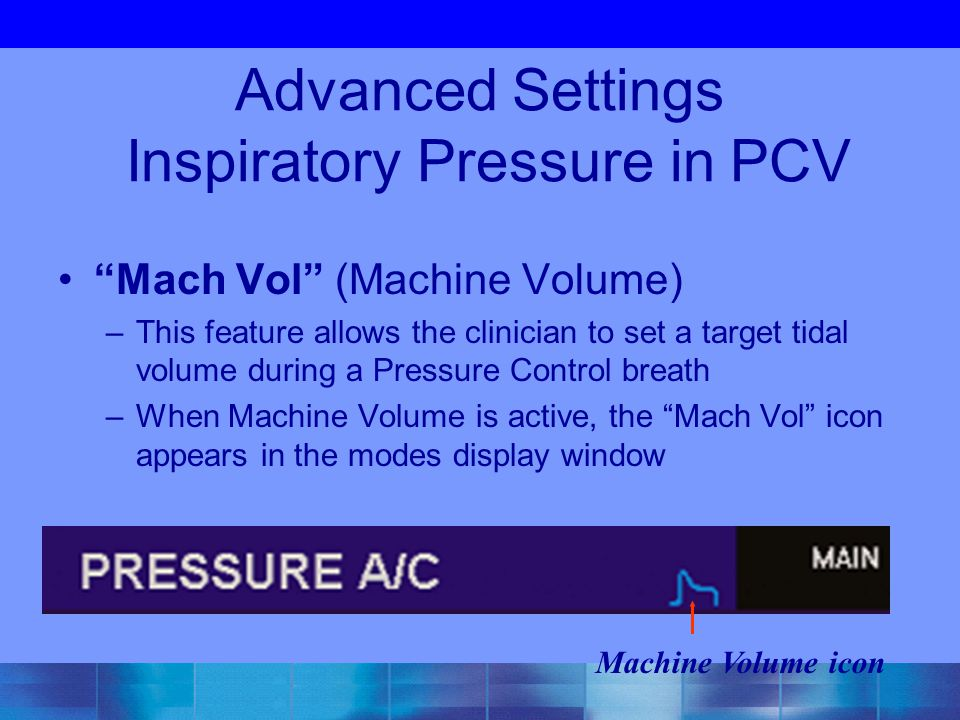 "Advanced Settings Inspiratory Pressure in PCV ""Mach Vol"" (Machine Volume) –This feature allows the clinician to set a target tidal volume during a Pre"