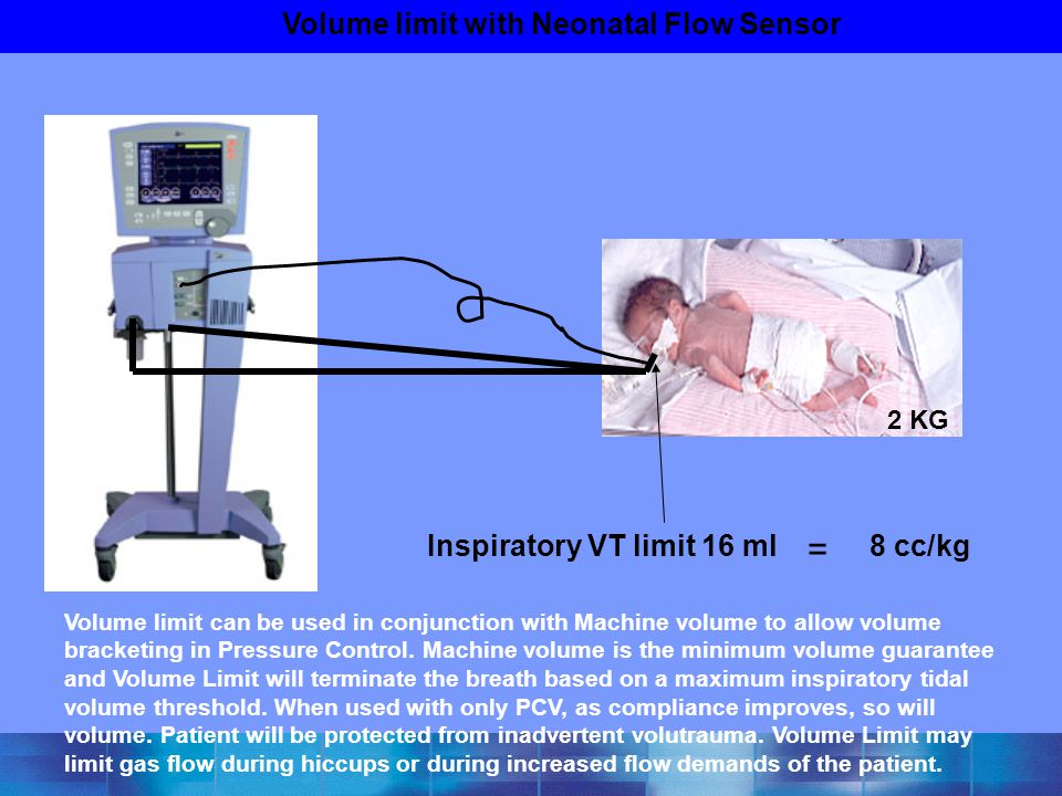 Volume limit with Neonatal Flow Sensor Inspiratory VT limit 16 ml = 8 cc/kg Volume limit can be used in conjunction with Machine volume to allow volum