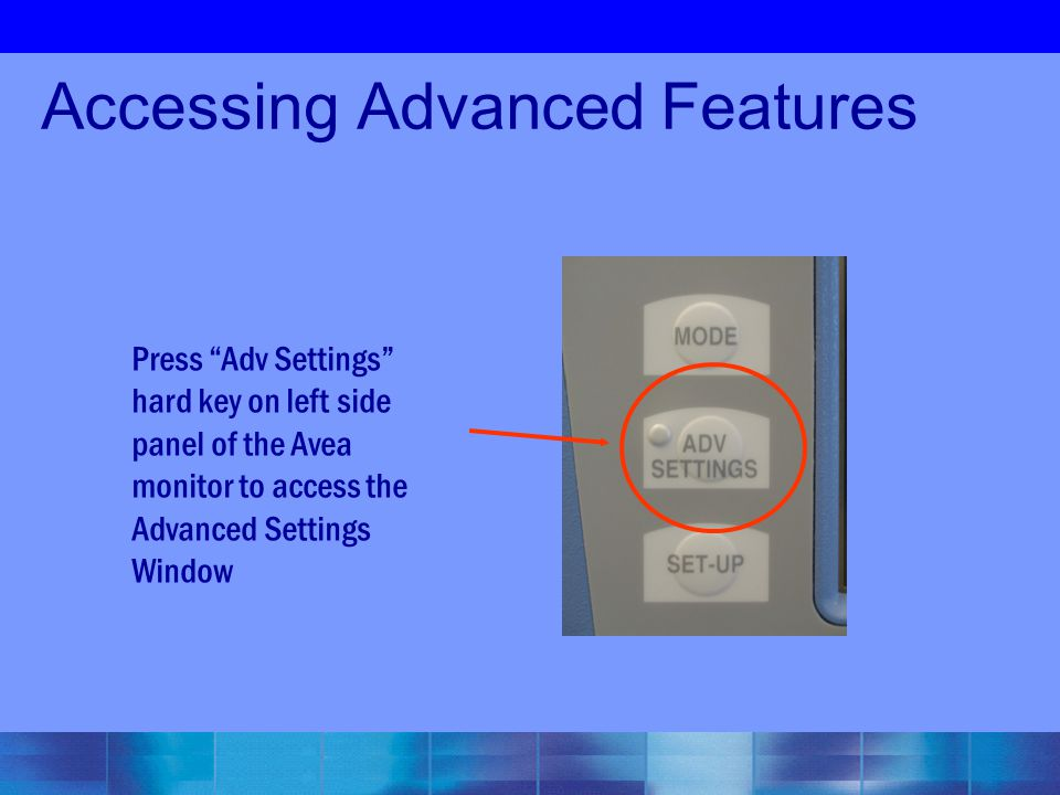 "Accessing Advanced Features Press ""Adv Settings"" hard key on left side panel of the Avea monitor to access the Advanced Settings Window"