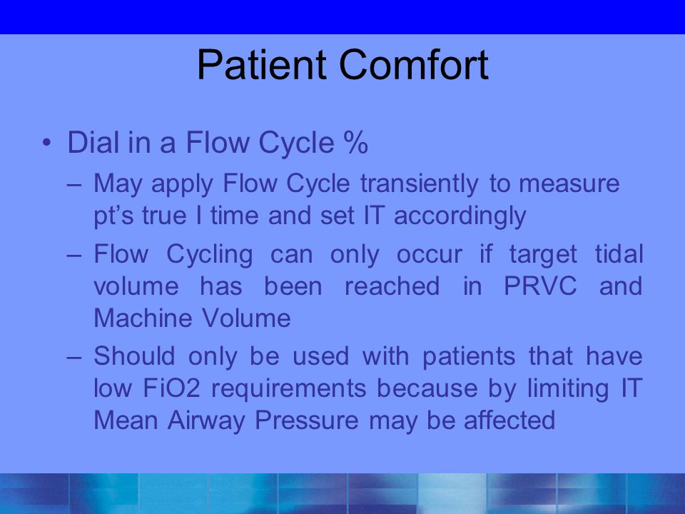 Patient Comfort Dial in a Flow Cycle % –May apply Flow Cycle transiently to measure pt's true I time and set IT accordingly –Flow Cycling can only occ