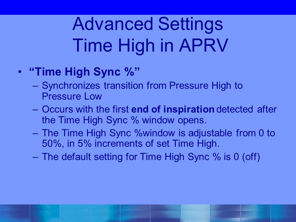 Advanced Settings Time High in APRV Time High Sync % –Synchronizes transition from Pressure High to Pressure Low –Occurs with the first end of inspiration detected after the Time High Sync % window opens.