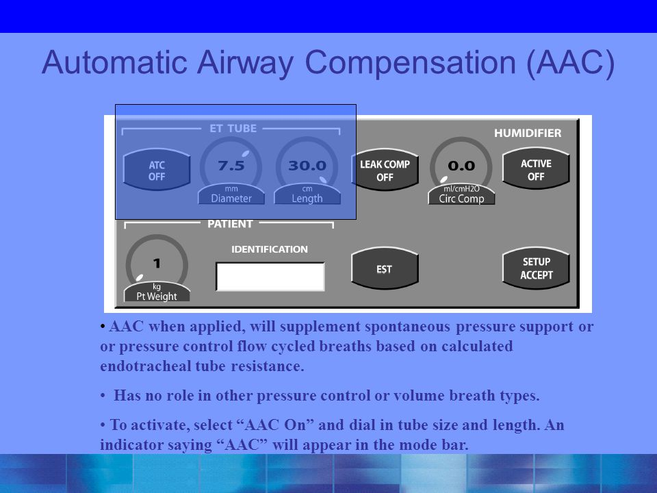 Automatic Airway Compensation (AAC) AAC when applied, will supplement spontaneous pressure support or or pressure control flow cycled breaths based on