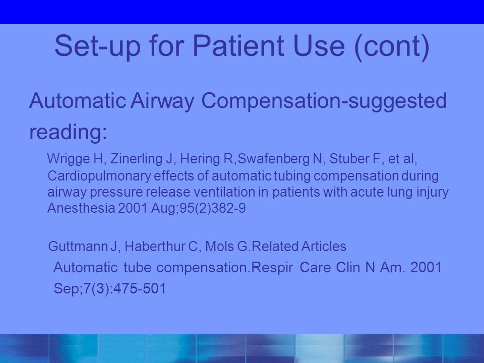 Set-up for Patient Use (cont) Automatic Airway Compensation-suggested reading: Wrigge H, Zinerling J, Hering R,Swafenberg N, Stuber F, et al, Cardiopu