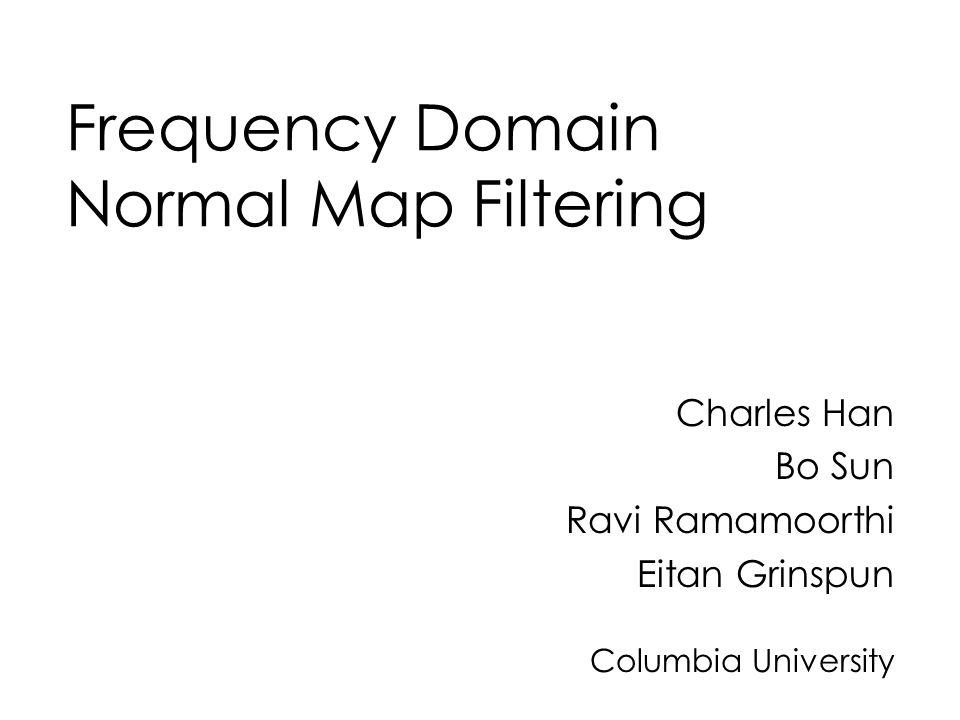 Frequency Domain Normal Map Filtering Charles Han Bo Sun Ravi Ramamoorthi Eitan Grinspun Columbia University