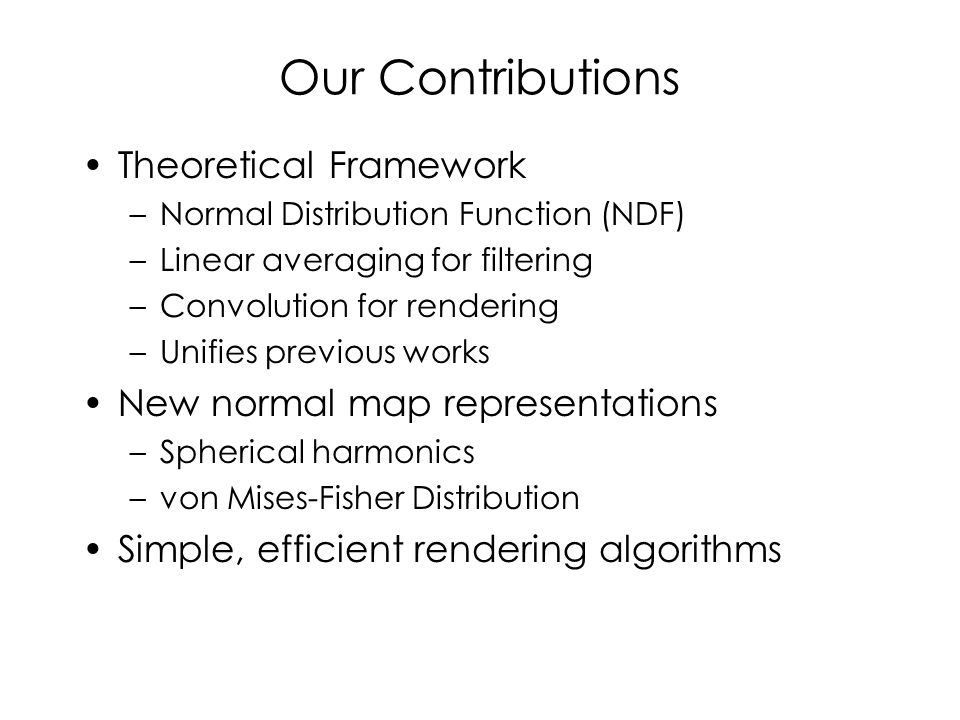 Our Contributions Theoretical Framework –Normal Distribution Function (NDF) –Linear averaging for filtering –Convolution for rendering –Unifies previous works New normal map representations –Spherical harmonics –von Mises-Fisher Distribution Simple, efficient rendering algorithms