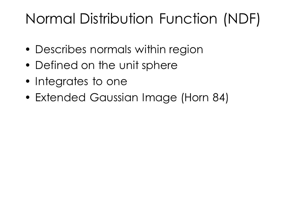 Normal Distribution Function (NDF) Describes normals within region Defined on the unit sphere Integrates to one Extended Gaussian Image (Horn 84)