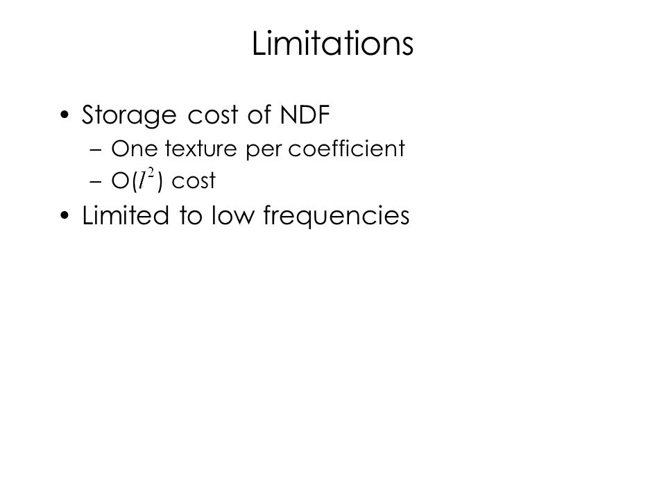 Limitations Storage cost of NDF –One texture per coefficient –O( ) cost Limited to low frequencies
