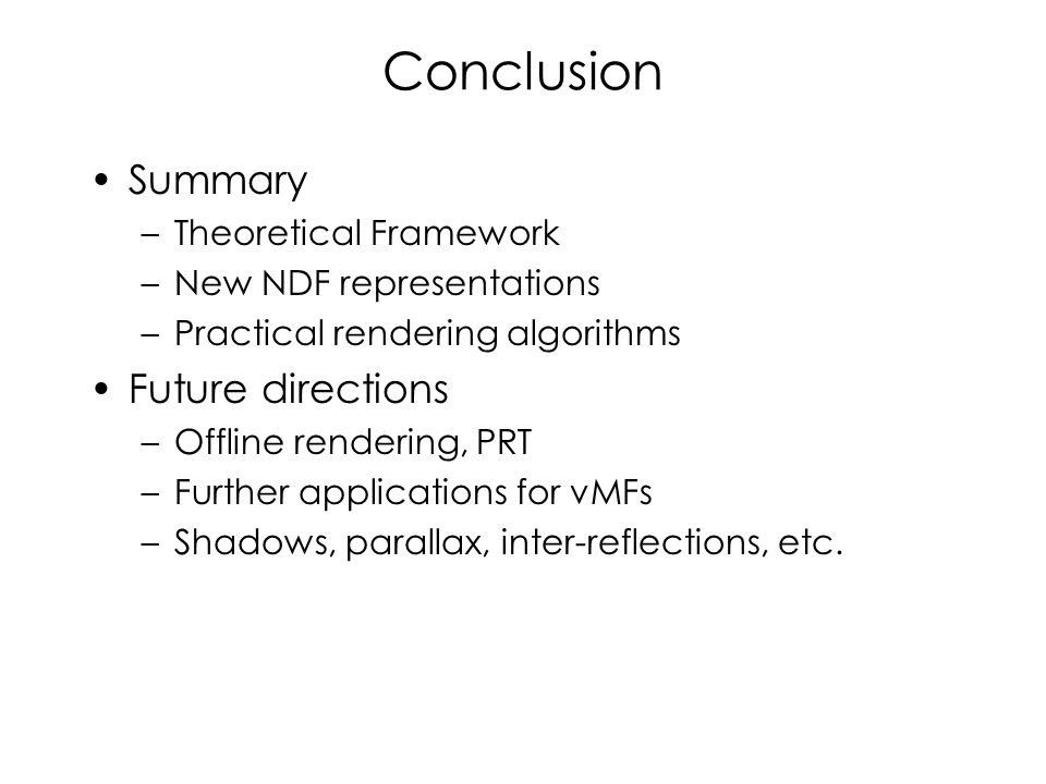 Conclusion Summary –Theoretical Framework –New NDF representations –Practical rendering algorithms Future directions –Offline rendering, PRT –Further applications for vMFs –Shadows, parallax, inter-reflections, etc.