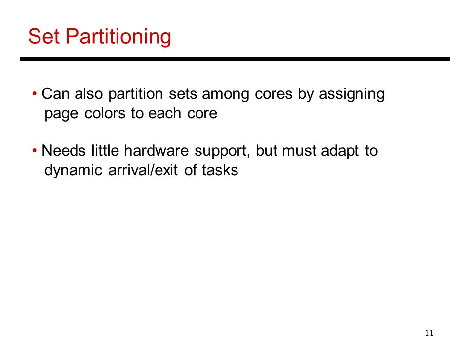 11 Set Partitioning Can also partition sets among cores by assigning page colors to each core Needs little hardware support, but must adapt to dynamic