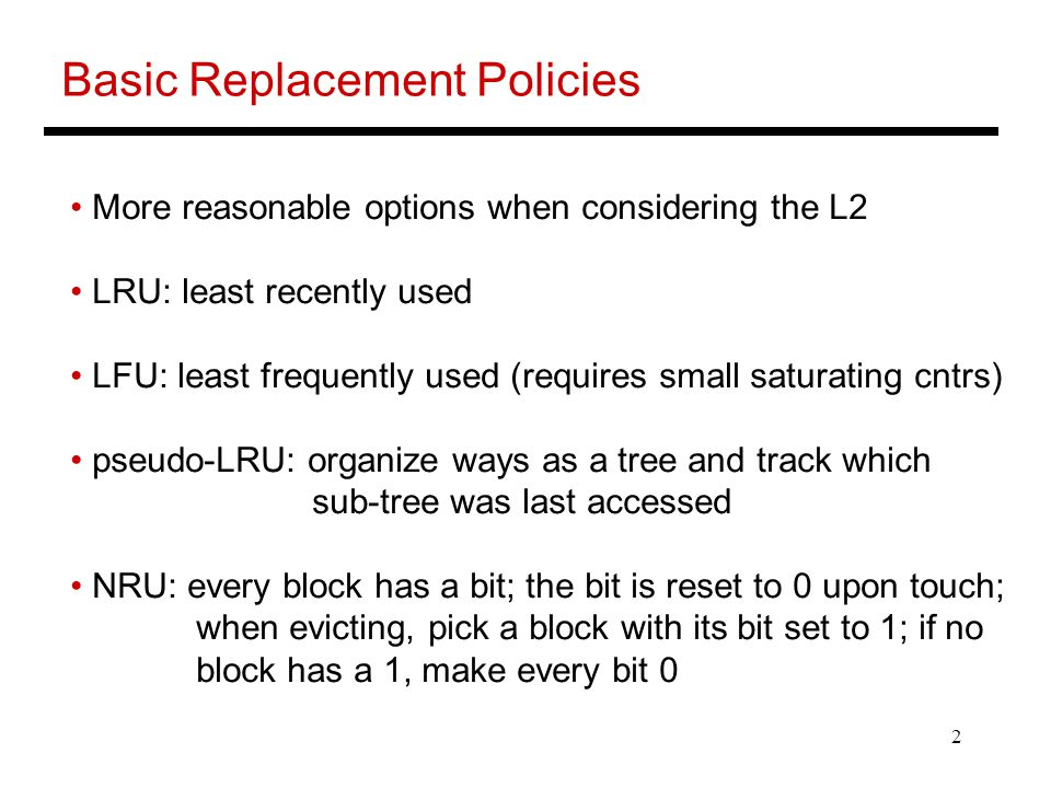 2 Basic Replacement Policies More reasonable options when considering the L2 LRU: least recently used LFU: least frequently used (requires small satur