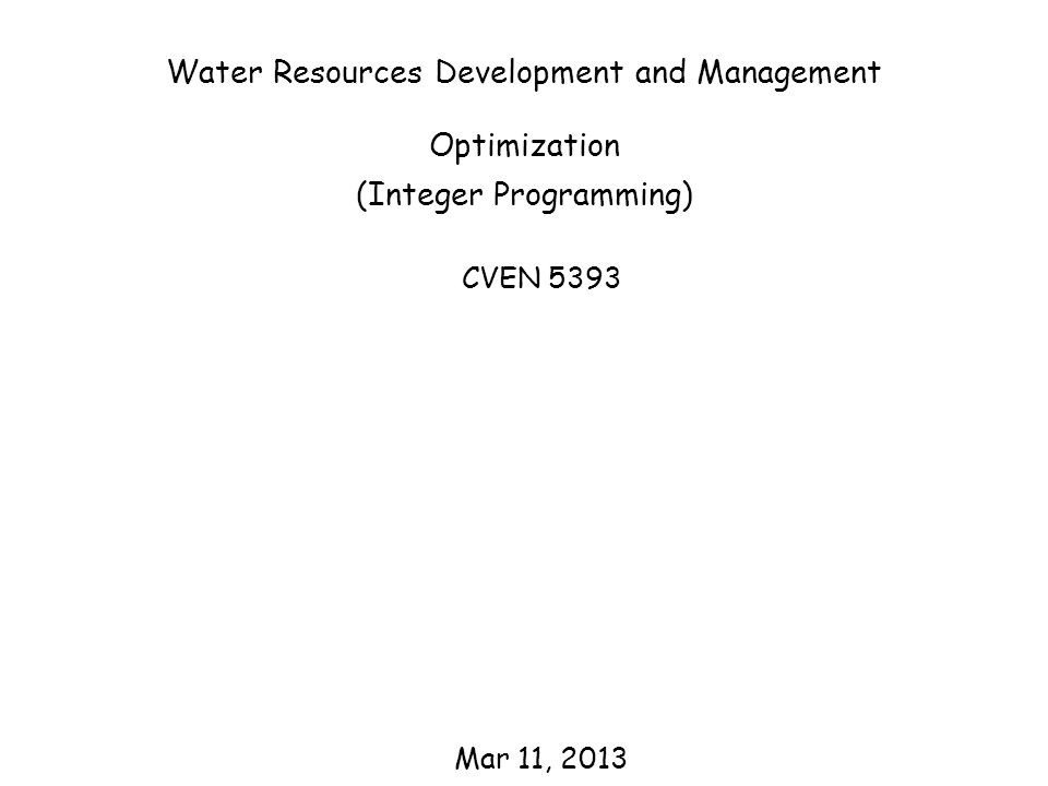 Water Resources Development and Management Optimization (Integer Programming) CVEN 5393 Mar 11, 2013