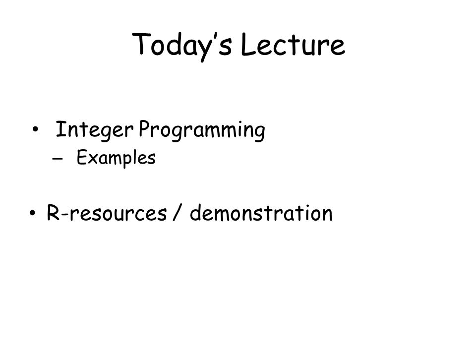 Today's Lecture Integer Programming – Examples R-resources / demonstration