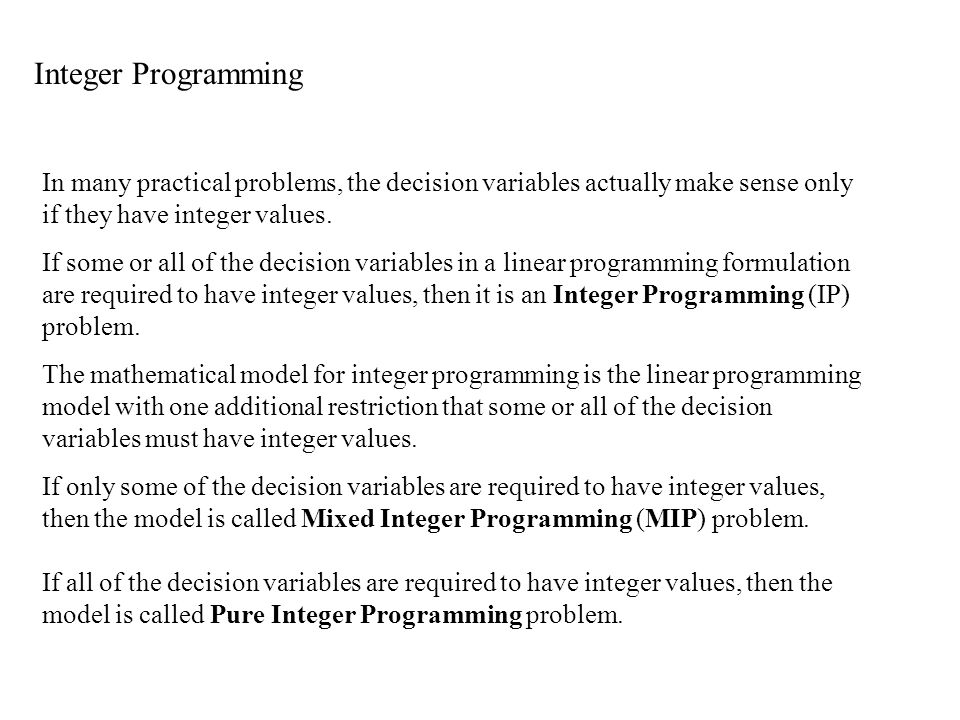 Integer Programming In many practical problems, the decision variables actually make sense only if they have integer values.