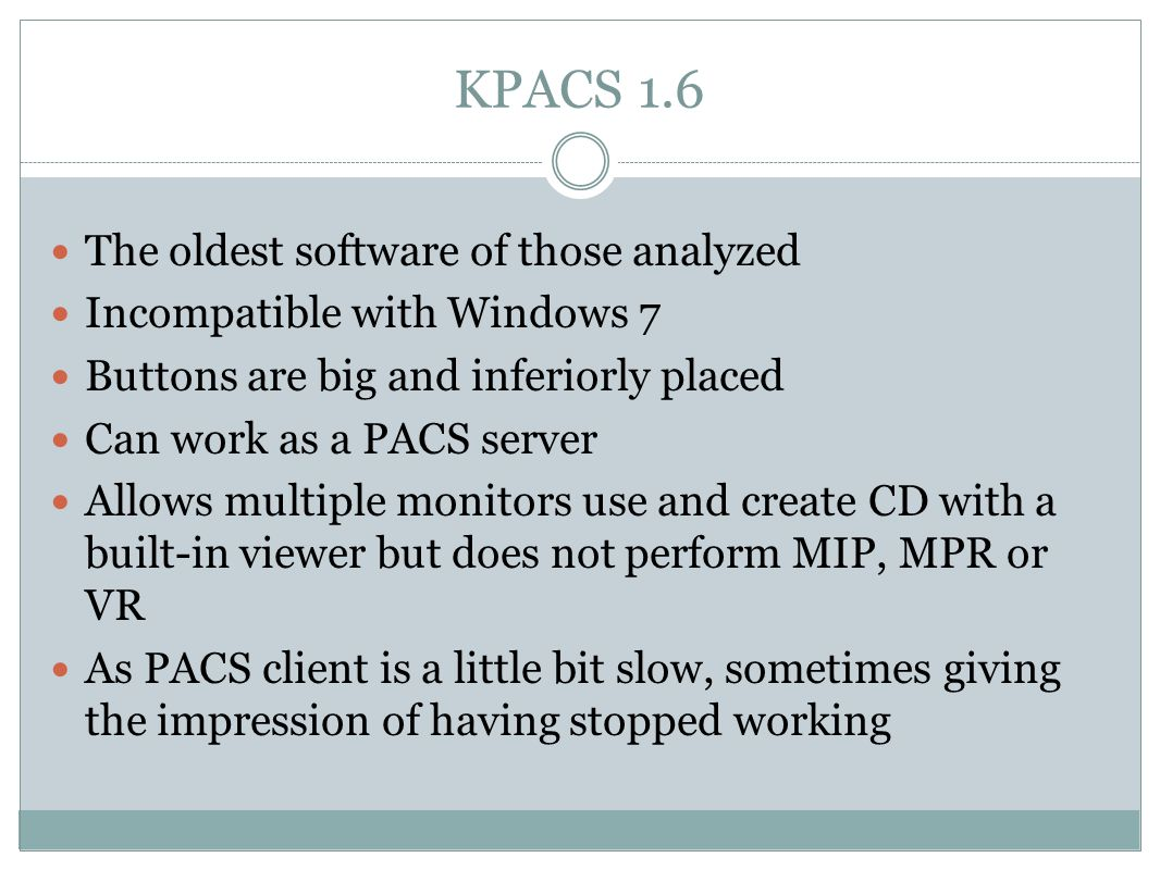 KPACS 1.6 The oldest software of those analyzed Incompatible with Windows 7 Buttons are big and inferiorly placed Can work as a PACS server Allows multiple monitors use and create CD with a built-in viewer but does not perform MIP, MPR or VR As PACS client is a little bit slow, sometimes giving the impression of having stopped working