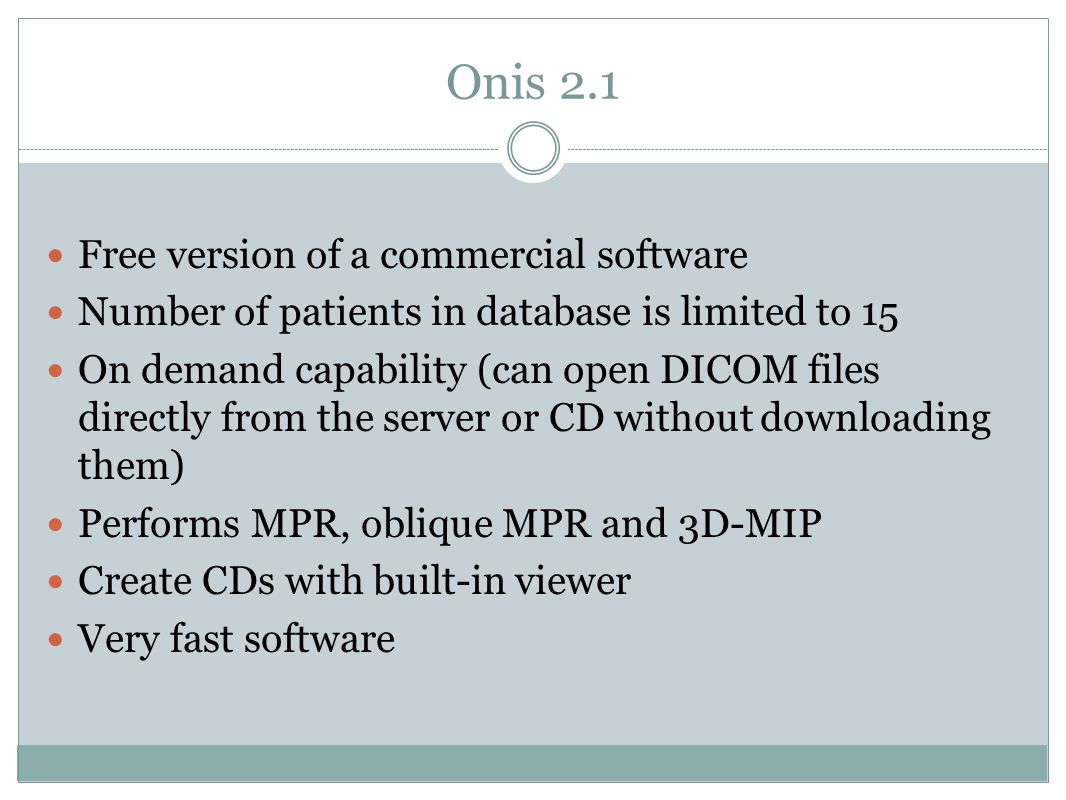 Onis 2.1 Free version of a commercial software Number of patients in database is limited to 15 On demand capability (can open DICOM files directly from the server or CD without downloading them) Performs MPR, oblique MPR and 3D-MIP Create CDs with built-in viewer Very fast software