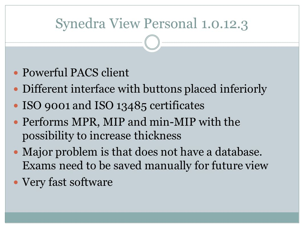 Synedra View Personal 1.0.12.3 Powerful PACS client Different interface with buttons placed inferiorly ISO 9001 and ISO 13485 certificates Performs MPR, MIP and min-MIP with the possibility to increase thickness Major problem is that does not have a database.